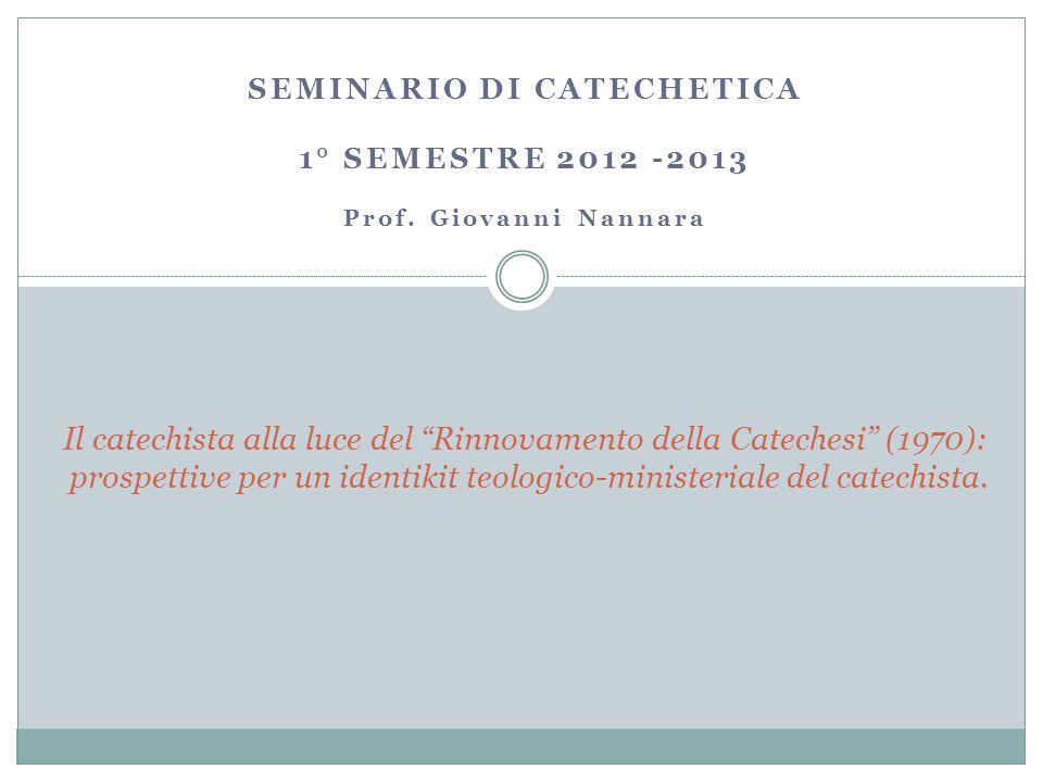SEMINARIO DI CATECHETICA 1° SEMESTRE 2012 -2013 Prof.