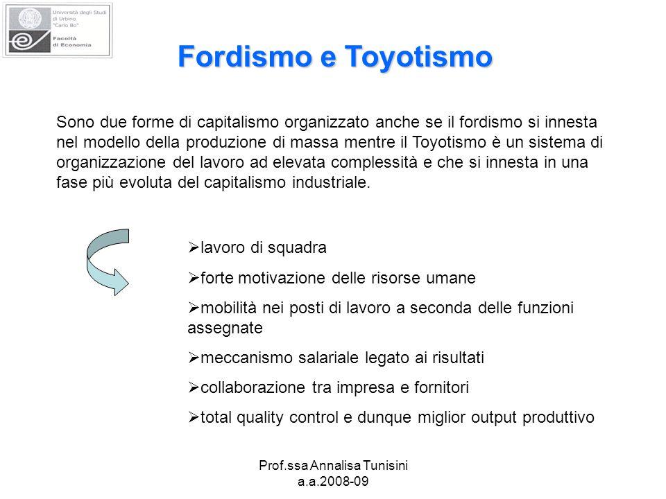 Prof.ssa Annalisa Tunisini a.a.2008-09 Fordismo e Toyotismo Sono due forme di capitalismo organizzato anche se il fordismo si innesta nel modello della produzione di massa mentre il Toyotismo è un sistema di organizzazione del lavoro ad elevata complessità e che si innesta in una fase più evoluta del capitalismo industriale.