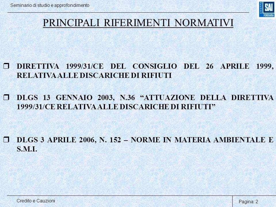 Pagina: 3 Credito e Cauzioni Seminario di studio e approfondimento DIRETTIVA 1999/31/CE: LE FINALITA'  PREVENZIONE E RIDUZIONE DEI DANNI ALL'AMBIENTE ORIGINATE DAL CICLO DEI RIFIUTI  CLASSIFICAZIONE DELLE CATEGORIE DI DISCARICHE E DELLE TIPOLOGIE DI RIFIUTI AMMISSIBILI (PERICOLOSI, NON PERICOLOSI, INERTI)  DEFINIZIONE DEI REQUISITI OPERATIVI E TECNICI DELLE DISCARICHE, DELLE PROCEDURE DI AUTORIZZAZIONE E DI CONTROLLO DURANTE LA FASE OPERATIVA E POST-OPERATIVA  ADOZIONE DI MISURE FINALIZZATE A GARANTIRE IL RISPETTO DEGLI OBBLIGHI ASSUNTI DAL GESTORE DELLA DISCARICA A SEGUITO DEL RILASCIO DELL'AUTORIZZAZIONE
