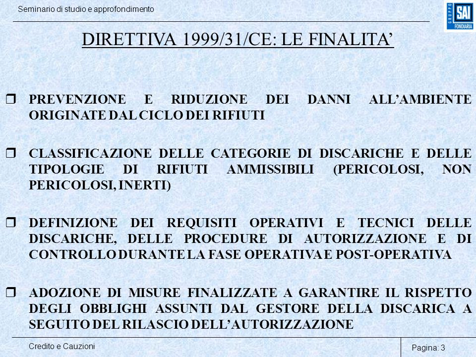 Pagina: 3 Credito e Cauzioni Seminario di studio e approfondimento DIRETTIVA 1999/31/CE: LE FINALITA'  PREVENZIONE E RIDUZIONE DEI DANNI ALL'AMBIENTE