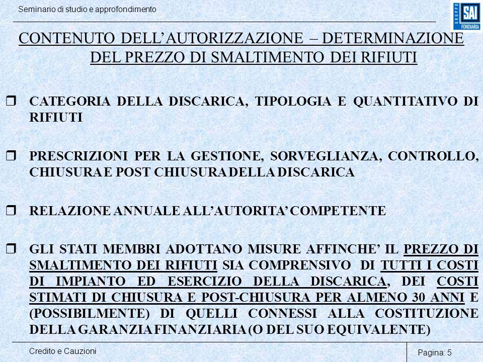 Pagina: 26 Credito e Cauzioni Seminario di studio e approfondimento DELIBERAZIONI REGIONALI_________ Regione SICILIA –Ordinanza n.2196 del 2.12.2003 del Commissario delegato per l'emergenza rifiuti e la tutela delle acque – Allegato A (Criteri e e modalità di presentazione e utilizzo delle garanzie finanziarie per l'esercizio delle attività di smaltimento e recupero dei rifiuti previste dal D.lgs n.22/1997) …in ogni caso l'efficacia dell'autorizzazione è sospesa fino al momento della comunicazione, da parte dell'Ufficio competente, di avvenuta ACCETTAZIONE delle garanzie prestate…entro 30 giorni dalla presentazione la durata delle garanzie deve essere pari alla durata dell'autorizzazione maggiorata di 1 anno (GESTIONE)….