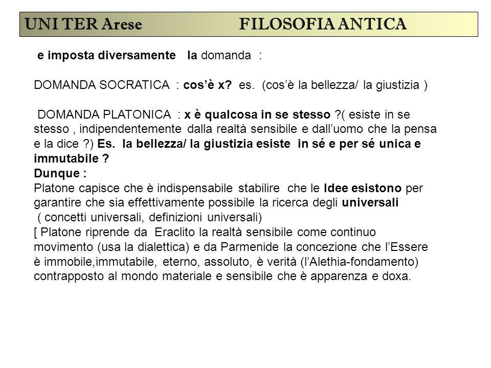 UNI TER Arese FILOSOFIA ANTICA e imposta diversamente la domanda : DOMANDA SOCRATICA : cos'è x? es. (cos'è la bellezza/ la giustizia ) DOMANDA PLATONI