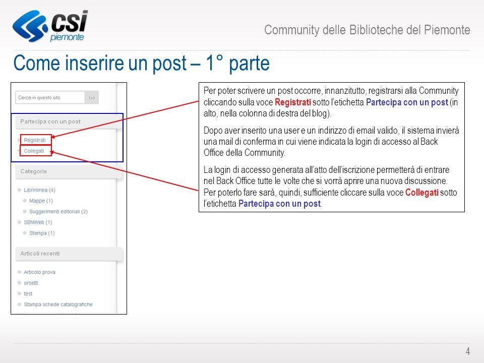 Community delle Biblioteche del Piemonte 4 Come inserire un post – 1° parte Per poter scrivere un post occorre, innanzitutto, registrarsi alla Community cliccando sulla voce Registrati sotto l'etichetta Partecipa con un post (in alto, nella colonna di destra del blog).