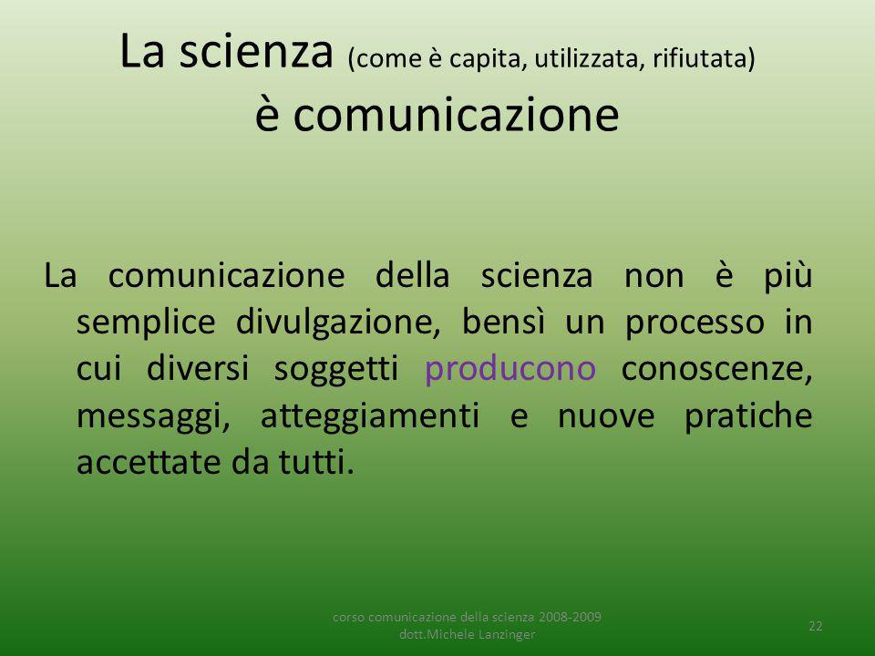 La scienza (come è capita, utilizzata, rifiutata) è comunicazione La comunicazione della scienza non è più semplice divulgazione, bensì un processo in cui diversi soggetti producono conoscenze, messaggi, atteggiamenti e nuove pratiche accettate da tutti.