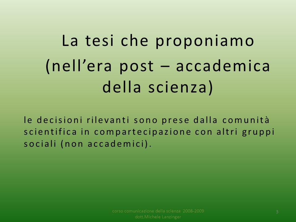 La tesi che proponiamo (nell'era post – accademica della scienza) le decisioni rilevanti sono prese dalla comunità scientifica in compartecipazione con altri gruppi sociali (non accademici).