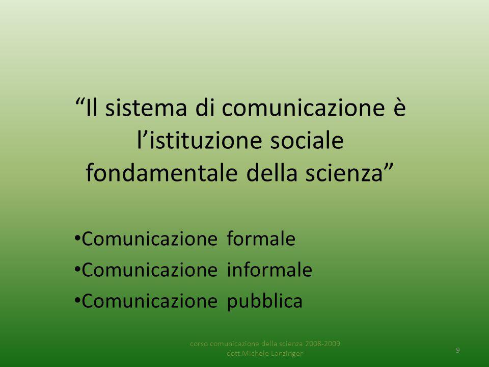 Il sistema di comunicazione è l'istituzione sociale fondamentale della scienza Comunicazione formale Comunicazione informale Comunicazione pubblica corso comunicazione della scienza 2008-2009 dott.Michele Lanzinger 9
