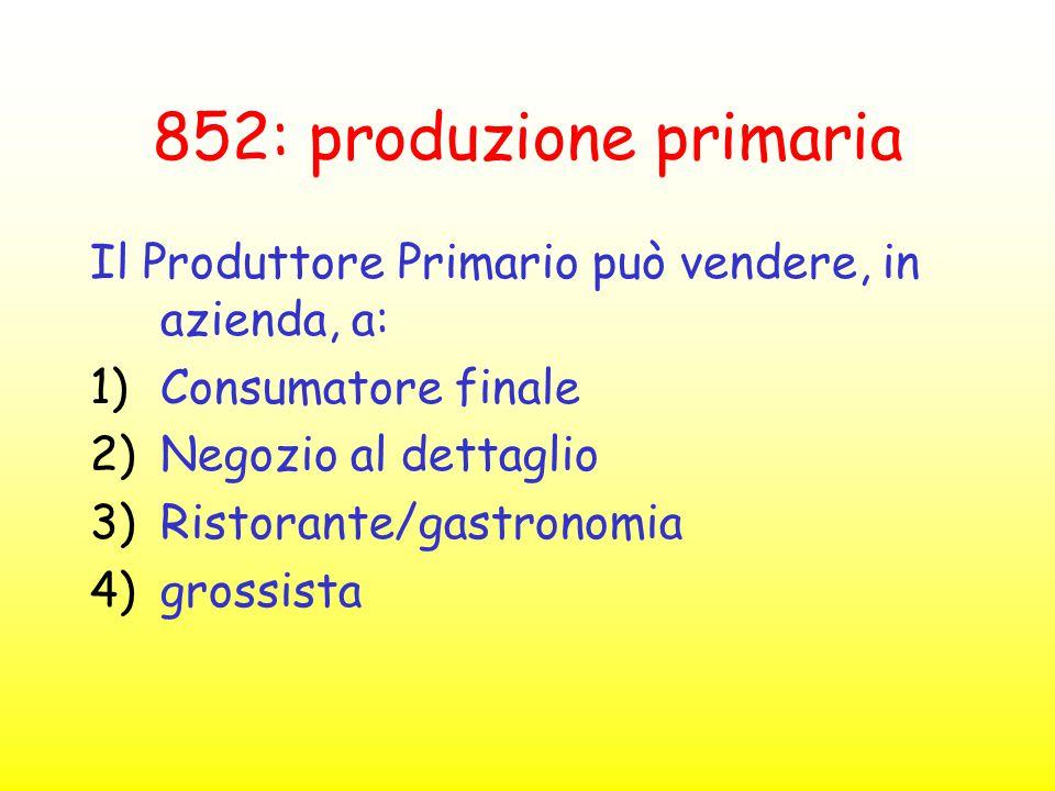 852: produzione primaria Il Produttore Primario può vendere, in azienda, a: 1)Consumatore finale 2)Negozio al dettaglio 3)Ristorante/gastronomia 4)gro