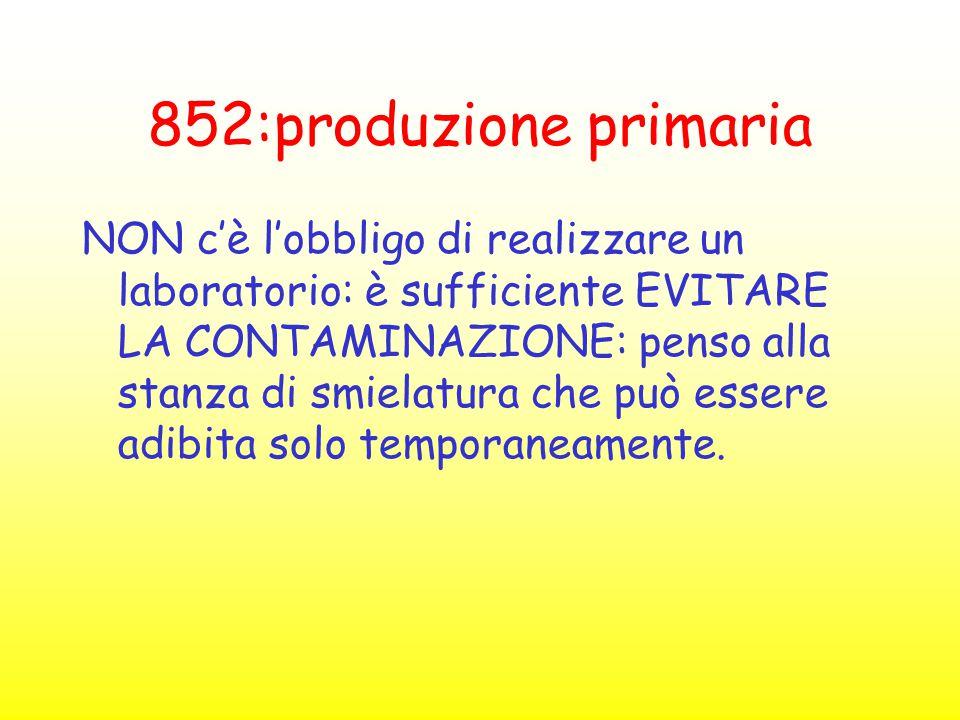 852:produzione primaria NON c'è l'obbligo di realizzare un laboratorio: è sufficiente EVITARE LA CONTAMINAZIONE: penso alla stanza di smielatura che p