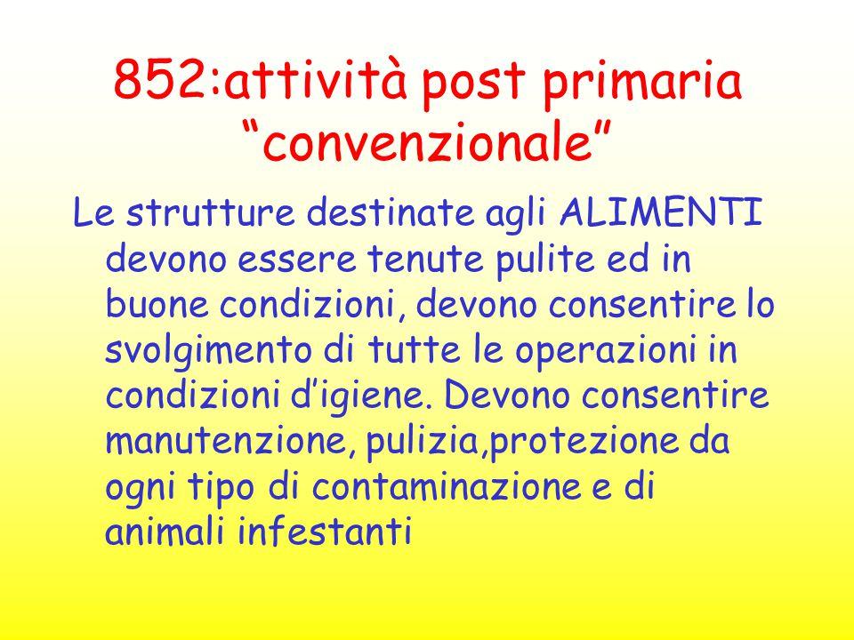 """852:attività post primaria """"convenzionale"""" Le strutture destinate agli ALIMENTI devono essere tenute pulite ed in buone condizioni, devono consentire"""