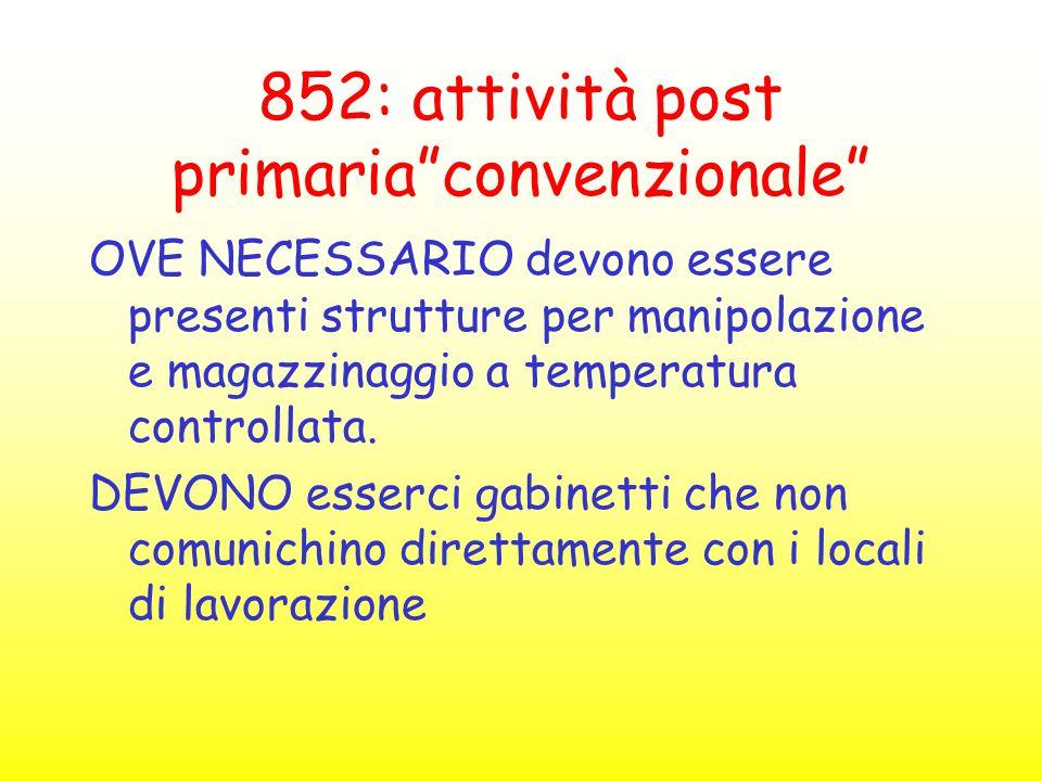 """852: attività post primaria""""convenzionale"""" OVE NECESSARIO devono essere presenti strutture per manipolazione e magazzinaggio a temperatura controllata"""