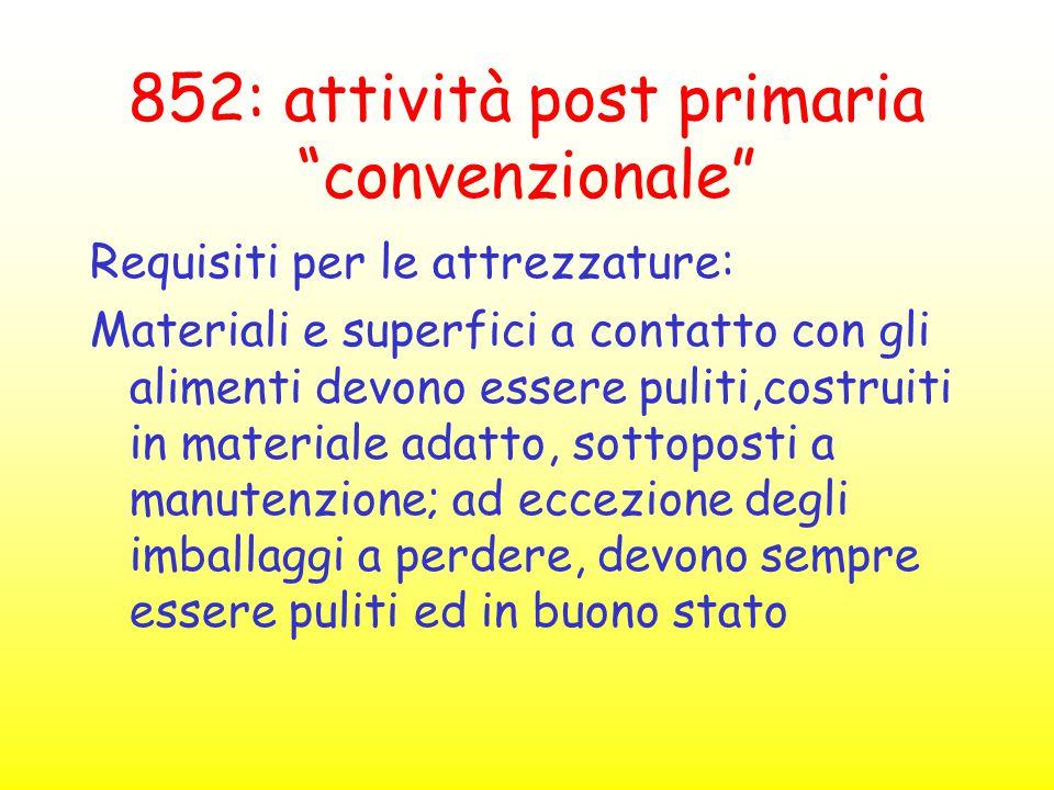 """852: attività post primaria """"convenzionale"""" Requisiti per le attrezzature: Materiali e superfici a contatto con gli alimenti devono essere puliti,cost"""