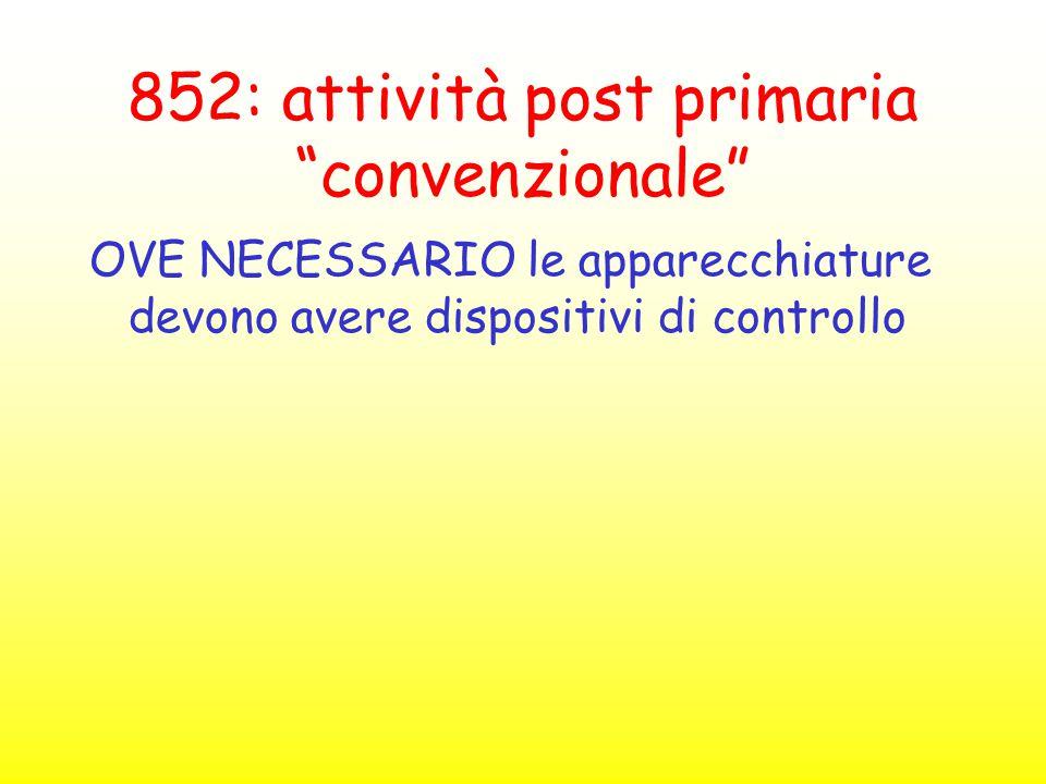 """852: attività post primaria """"convenzionale"""" OVE NECESSARIO le apparecchiature devono avere dispositivi di controllo"""