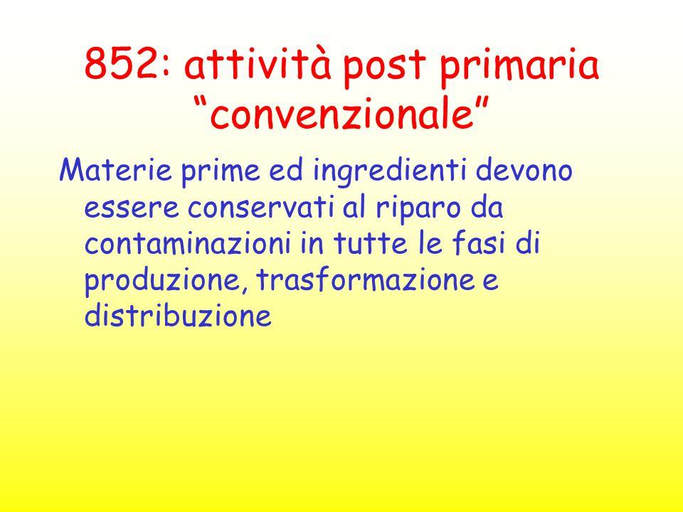 """852: attività post primaria """"convenzionale"""" Materie prime ed ingredienti devono essere conservati al riparo da contaminazioni in tutte le fasi di prod"""