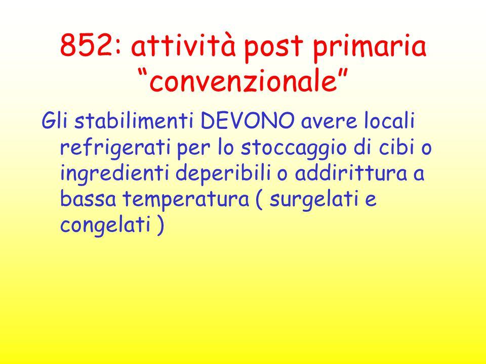 """852: attività post primaria """"convenzionale"""" Gli stabilimenti DEVONO avere locali refrigerati per lo stoccaggio di cibi o ingredienti deperibili o addi"""