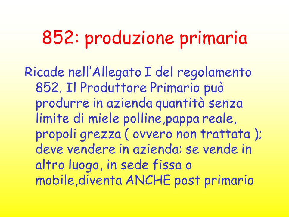 852: produzione primaria Ricade nell'Allegato I del regolamento 852. Il Produttore Primario può produrre in azienda quantità senza limite di miele pol
