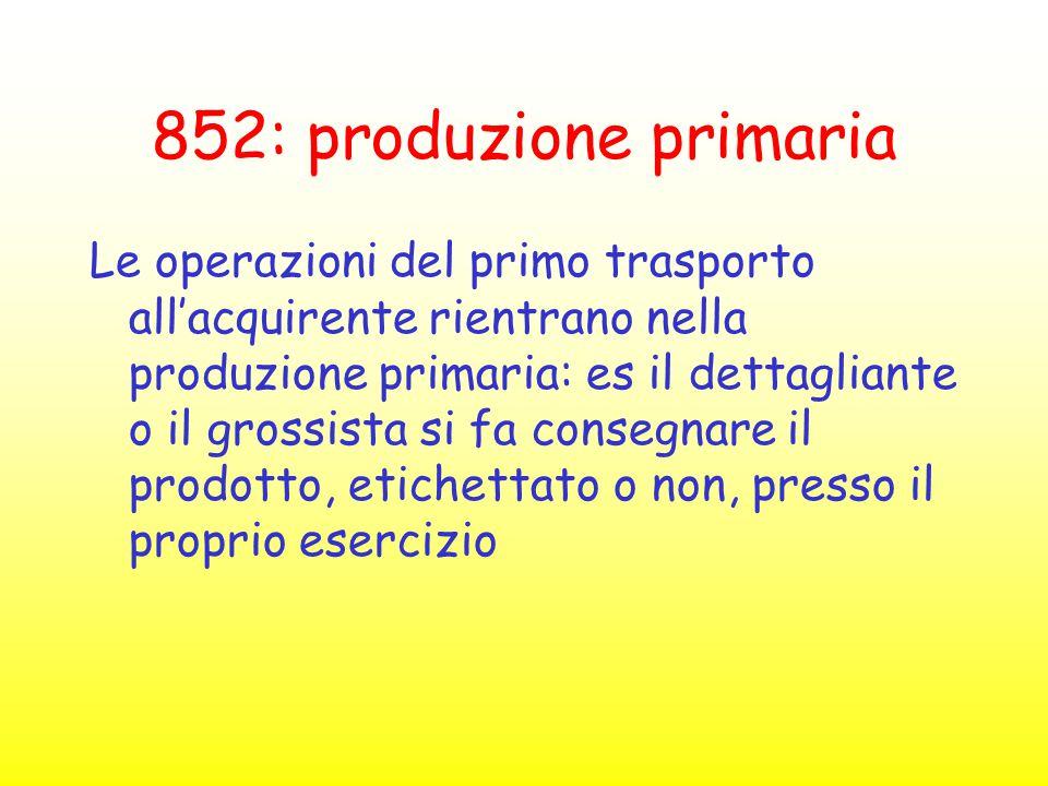 852: produzione primaria Le operazioni del primo trasporto all'acquirente rientrano nella produzione primaria: es il dettagliante o il grossista si fa