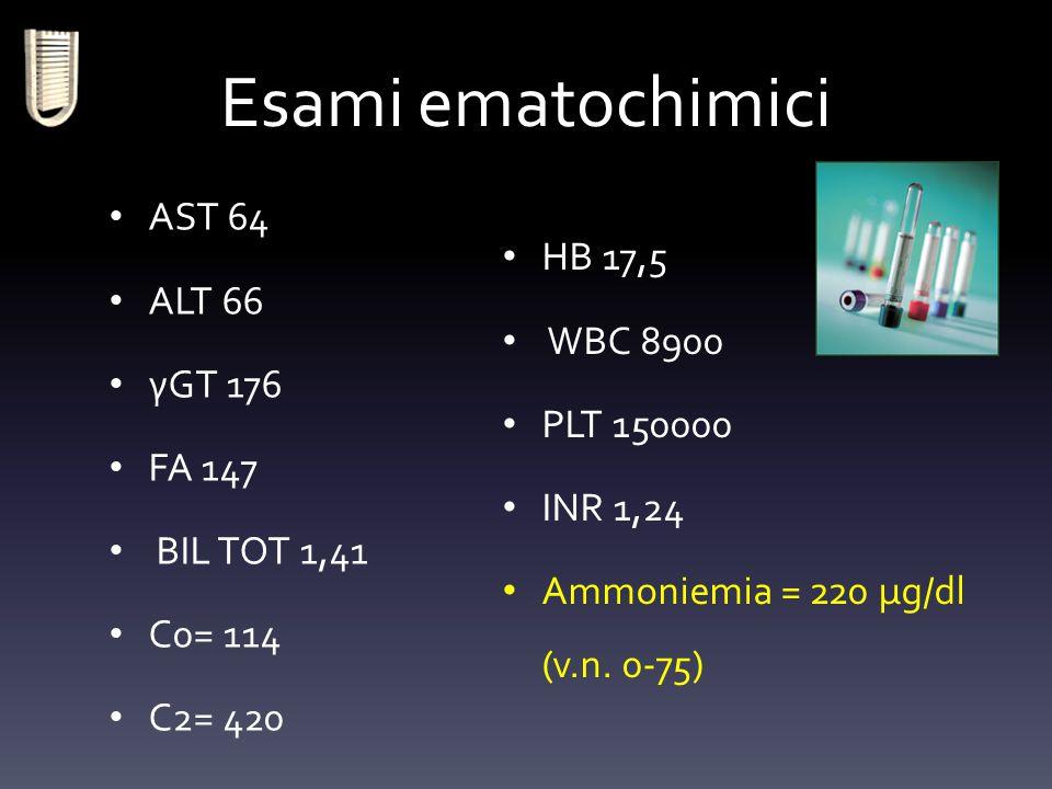 Esami ematochimici AST 64 ALT 66 γGT 176 FA 147 BIL TOT 1,41 C0= 114 C2= 420 HB 17,5 WBC 8900 PLT 150000 INR 1,24 Ammoniemia = 220 μg/dl (v.n. 0-75)