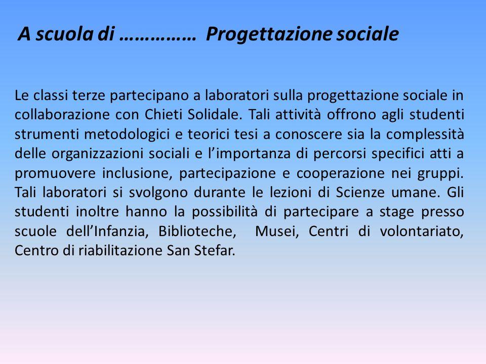 A scuola di …………… Progettazione sociale Le classi terze partecipano a laboratori sulla progettazione sociale in collaborazione con Chieti Solidale. Ta