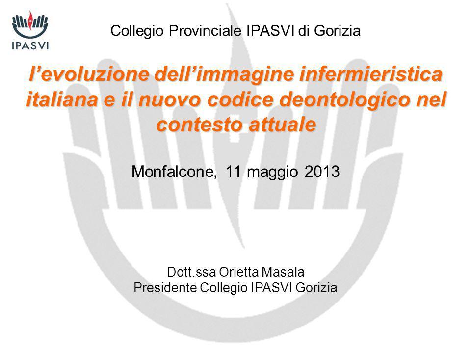 l'evoluzione dell'immagine infermieristica italiana e il nuovo codice deontologico nel contesto attuale Monfalcone, 11 maggio 2013 Dott.ssa Orietta Ma