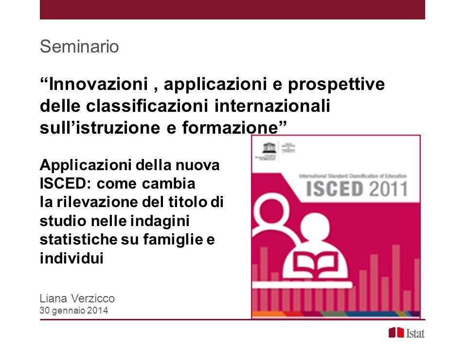 """Seminario """"Innovazioni, applicazioni e prospettive delle classificazioni internazionali sull'istruzione e formazione"""" Applicazioni della nuova ISCED:"""