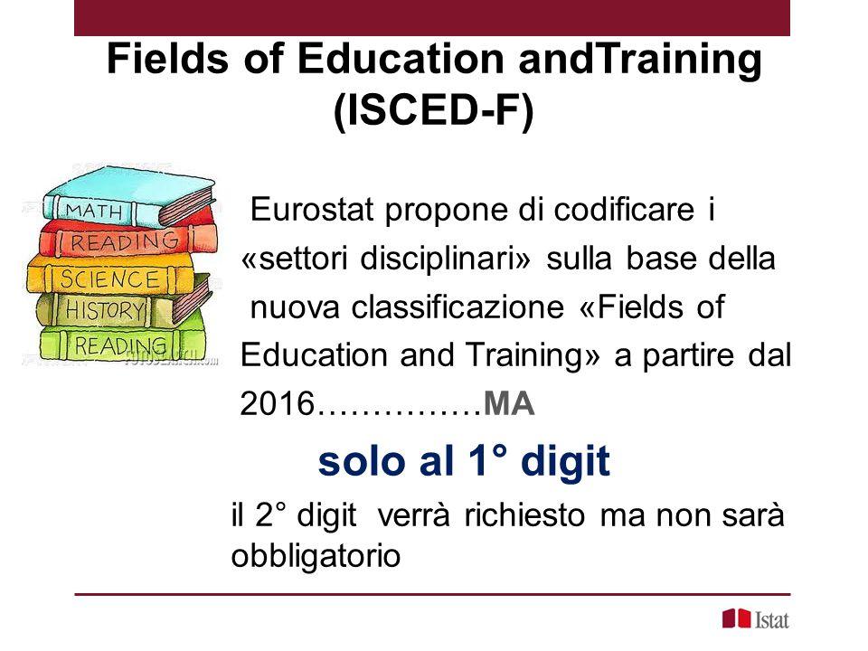 Fields of Education andTraining (ISCED-F) Eurostat propone di codificare i «settori disciplinari» sulla base della nuova classificazione «Fields of Education and Training» a partire dal 2016……………MA solo al 1° digit il 2° digit verrà richiesto ma non sarà obbligatorio