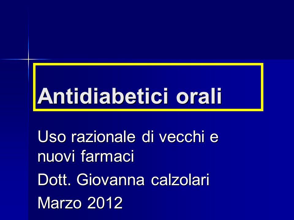 Antidiabetici orali Uso razionale di vecchi e nuovi farmaci Dott. Giovanna calzolari Marzo 2012