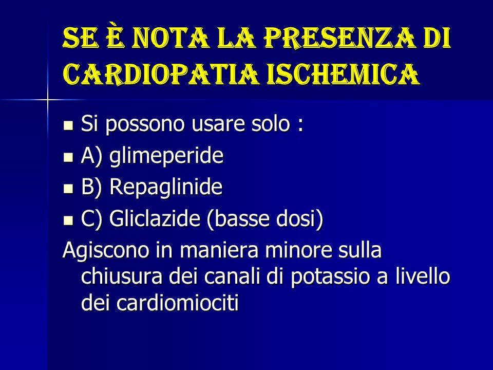 Se è nota la presenza di cardiopatia ischemica Si possono usare solo : Si possono usare solo : A) glimeperide A) glimeperide B) Repaglinide B) Repagli