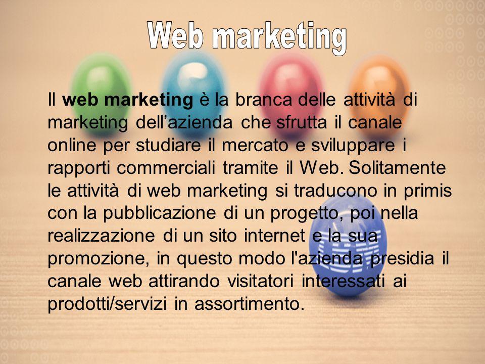 Il web marketing è la branca delle attività di marketing dell'azienda che sfrutta il canale online per studiare il mercato e sviluppare i rapporti commerciali tramite il Web.