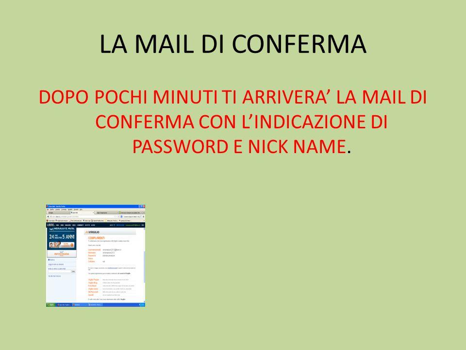 LA MAIL DI CONFERMA DOPO POCHI MINUTI TI ARRIVERA' LA MAIL DI CONFERMA CON L'INDICAZIONE DI PASSWORD E NICK NAME.