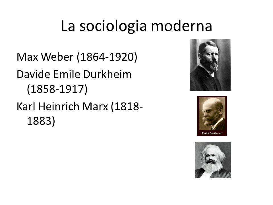 La sociologia moderna Max Weber (1864-1920) Davide Emile Durkheim (1858-1917) Karl Heinrich Marx (1818- 1883)