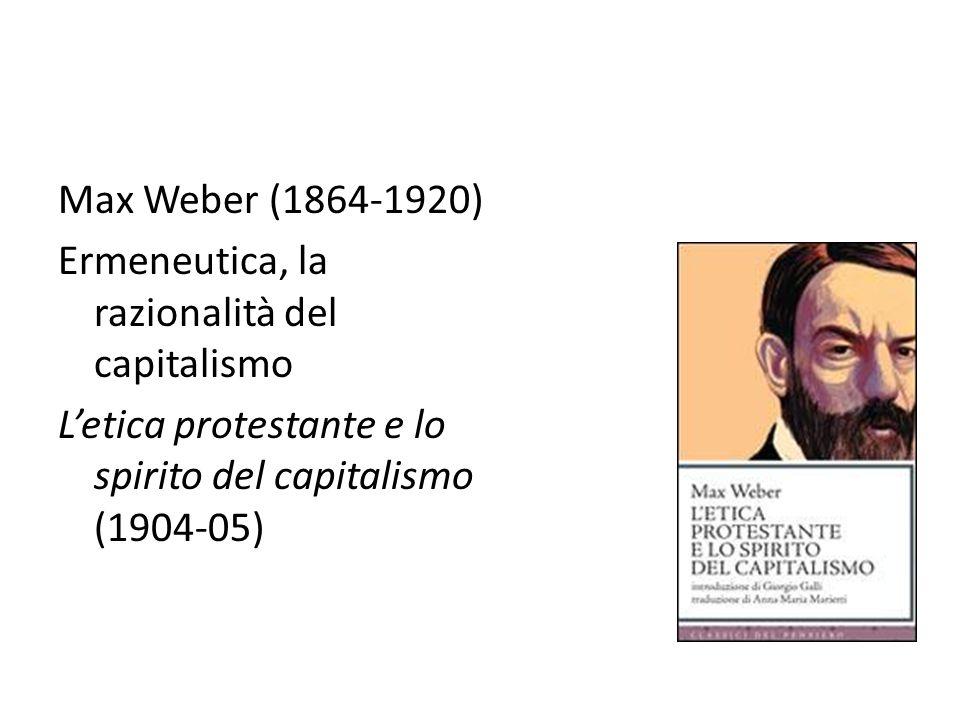 Max Weber (1864-1920) Ermeneutica, la razionalità del capitalismo L'etica protestante e lo spirito del capitalismo (1904-05)