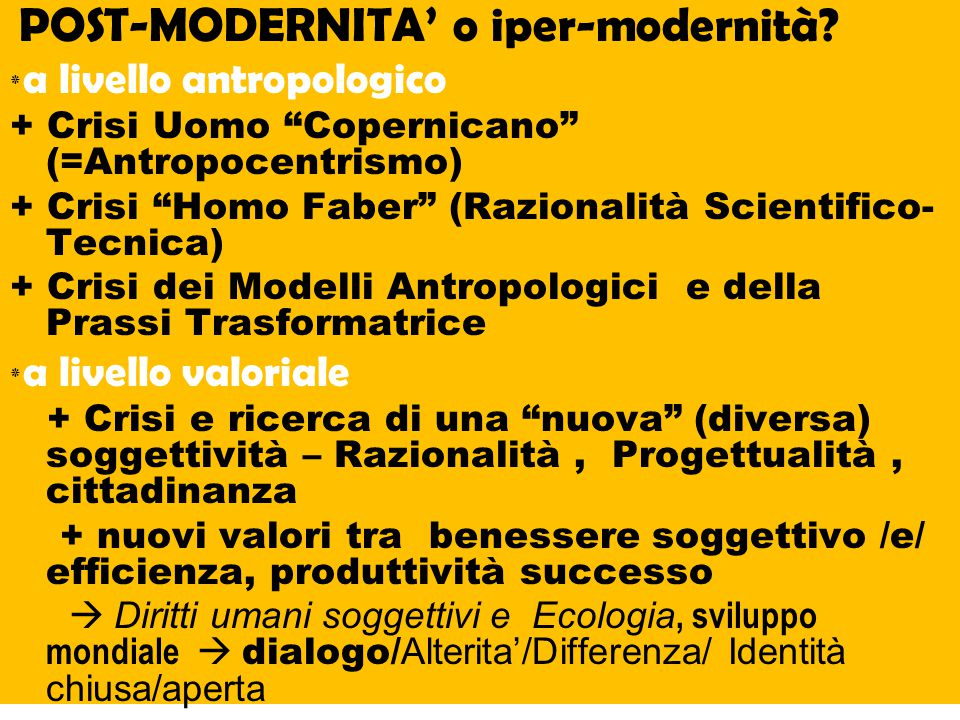 """POST-MODERNITA' o iper-modernità? ٭ a livello antropologico + Crisi Uomo """"Copernicano"""" (=Antropocentrismo) + Crisi """"Homo Faber"""" (Razionalità Scientifi"""