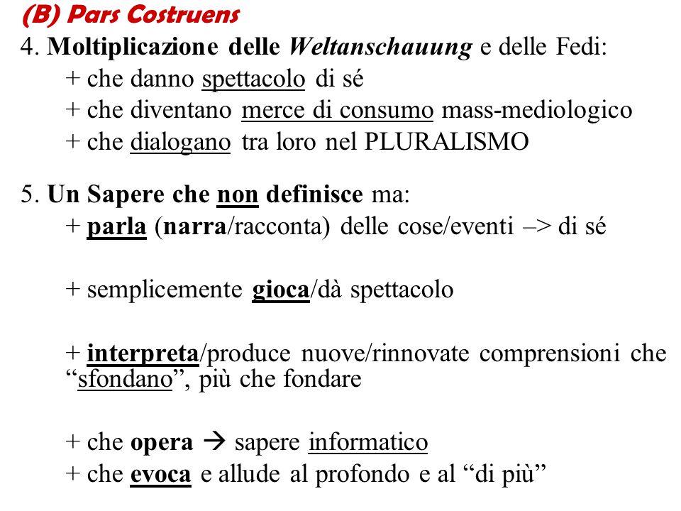 (B)Pars Costruens 4. Moltiplicazione delle Weltanschauung e delle Fedi: + che danno spettacolo di sé + che diventano merce di consumo mass-mediologico