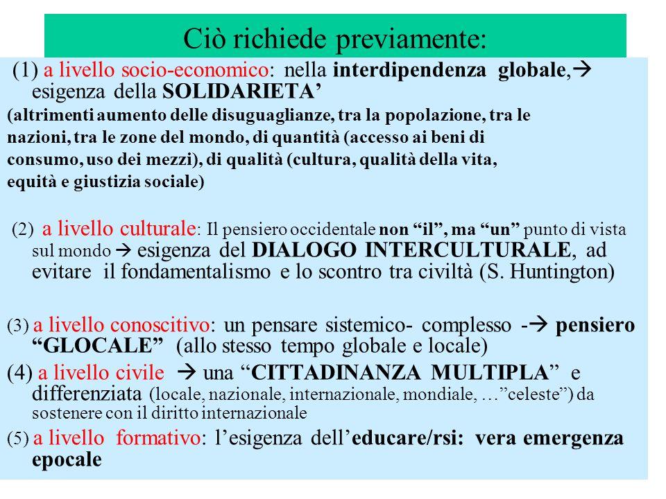 Ciò richiede previamente: (1) a livello socio-economico: nella interdipendenza globale,  esigenza della SOLIDARIETA' (altrimenti aumento delle disuguaglianze, tra la popolazione, tra le nazioni, tra le zone del mondo, di quantità (accesso ai beni di consumo, uso dei mezzi), di qualità (cultura, qualità della vita, equità e giustizia sociale) (2) a livello culturale : Il pensiero occidentale non il , ma un punto di vista sul mondo  esigenza del DIALOGO INTERCULTURALE, ad evitare il fondamentalismo e lo scontro tra civiltà (S.