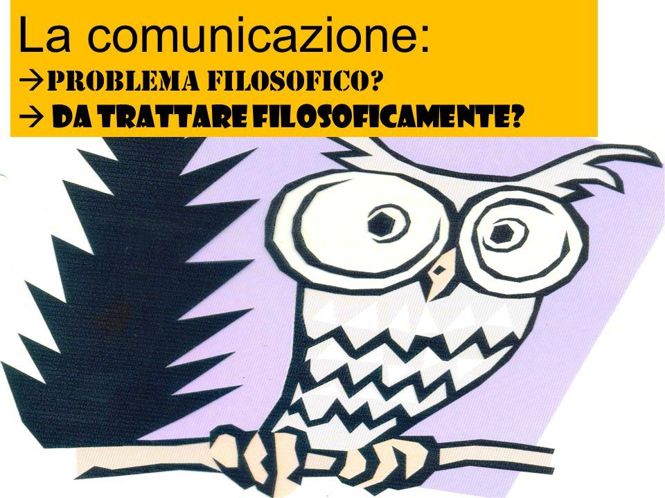 """Buon inizio!!! """"chi ben comincia è a metà dell'opera"""" La comunicazione:  Problema filosofico?  da trattare filosoficamente?"""