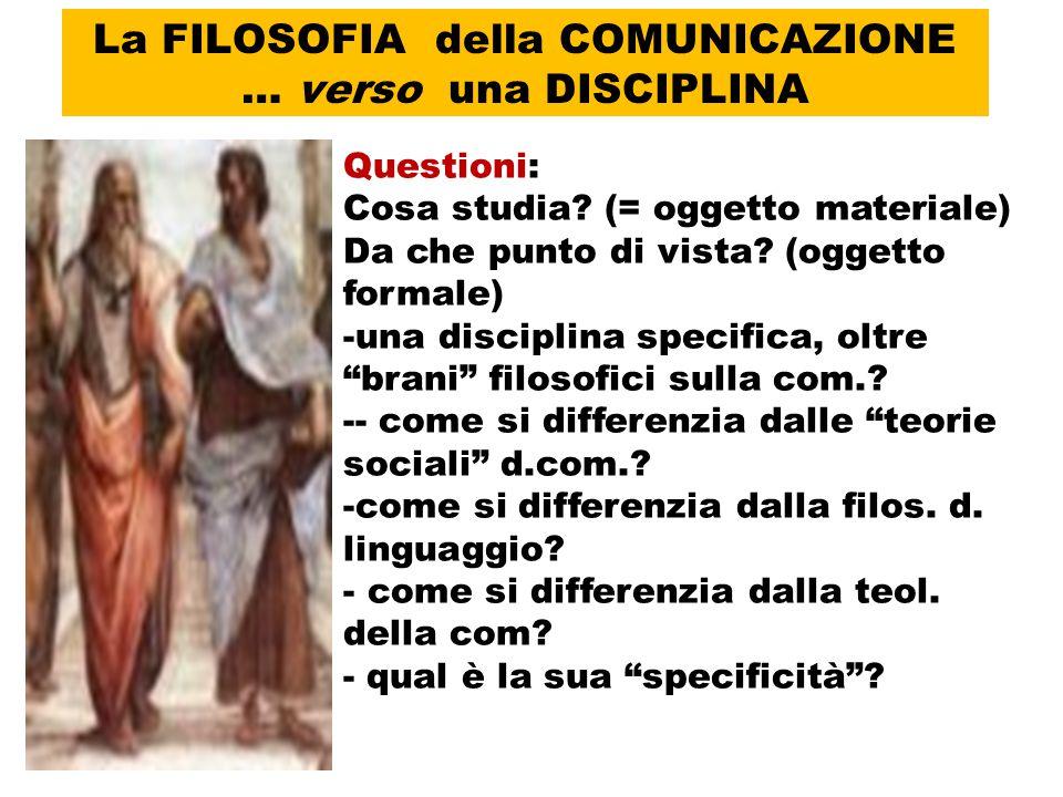 La FILOSOFIA della COMUNICAZIONE … verso una DISCIPLINA Questioni: Cosa studia? (= oggetto materiale) Da che punto di vista? (oggetto formale) -una di