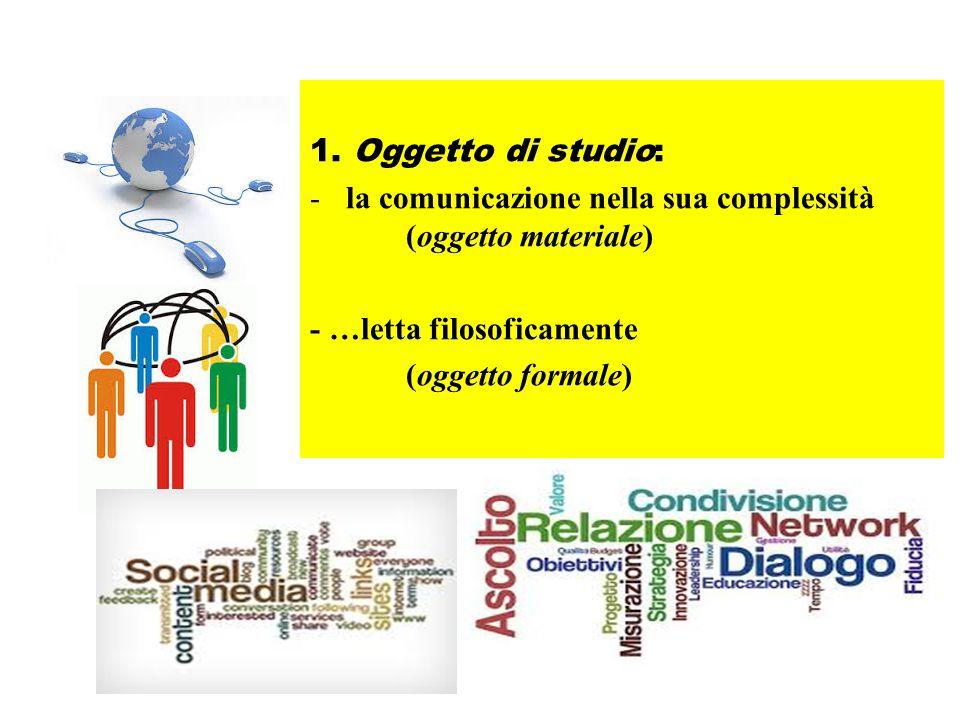 1. Oggetto di studio: -la comunicazione nella sua complessità (oggetto materiale) - …letta filosoficamente (oggetto formale)
