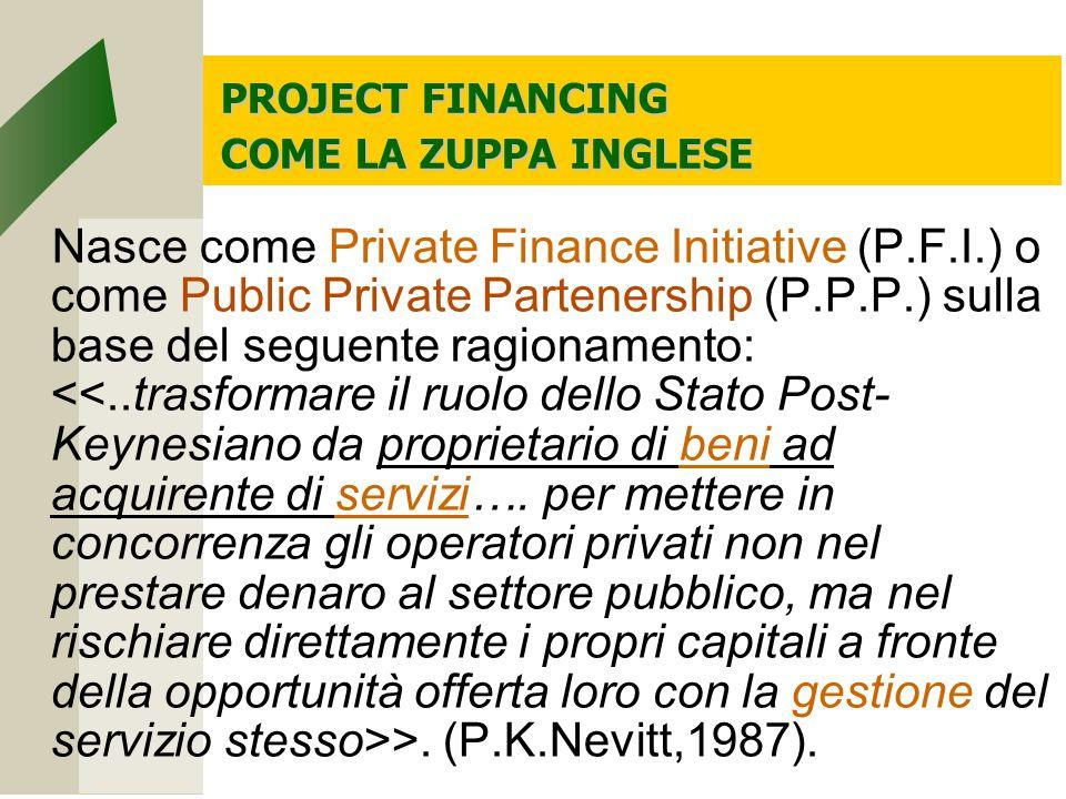 PROJECT FINANCING COME LA ZUPPA INGLESE Nasce come Private Finance Initiative (P.F.I.) o come Public Private Partenership (P.P.P.) sulla base del seguente ragionamento: >.