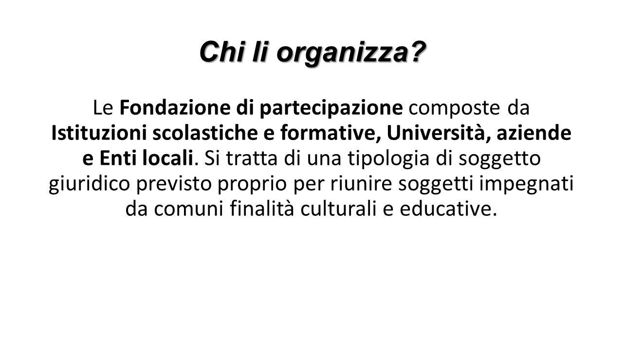 Chi li organizza? Le Fondazione di partecipazione composte da Istituzioni scolastiche e formative, Università, aziende e Enti locali. Si tratta di una