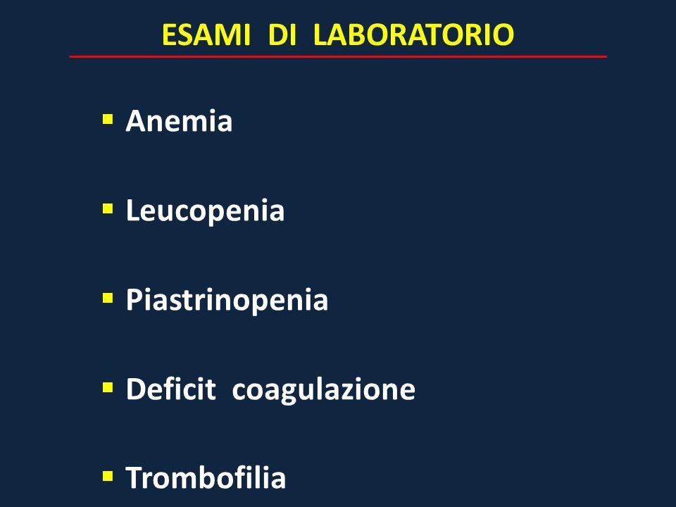ESAMI DI LABORATORIO  Anemia  Leucopenia  Piastrinopenia  Deficit coagulazione  Trombofilia