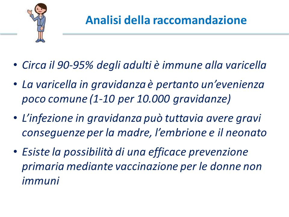 Circa il 90-95% degli adulti è immune alla varicella La varicella in gravidanza è pertanto un'evenienza poco comune (1-10 per 10.000 gravidanze) L'infezione in gravidanza può tuttavia avere gravi conseguenze per la madre, l'embrione e il neonato Esiste la possibilità di una efficace prevenzione primaria mediante vaccinazione per le donne non immuni Analisi della raccomandazione