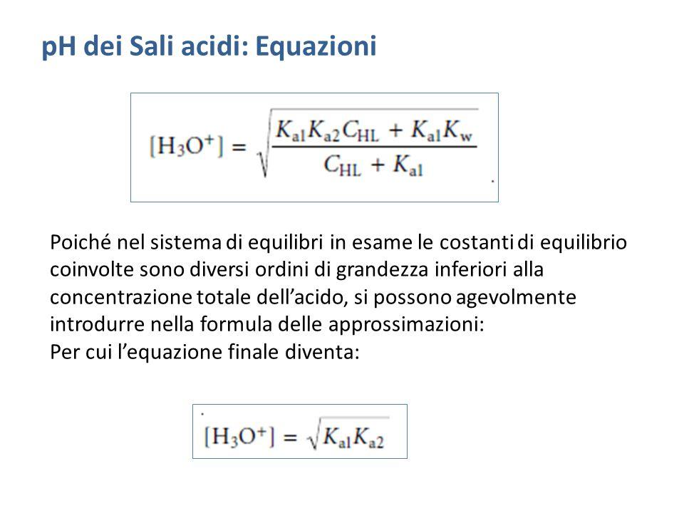 pH dei Sali acidi: Equazioni Poiché nel sistema di equilibri in esame le costanti di equilibrio coinvolte sono diversi ordini di grandezza inferiori alla concentrazione totale dell'acido, si possono agevolmente introdurre nella formula delle approssimazioni: Per cui l'equazione finale diventa: