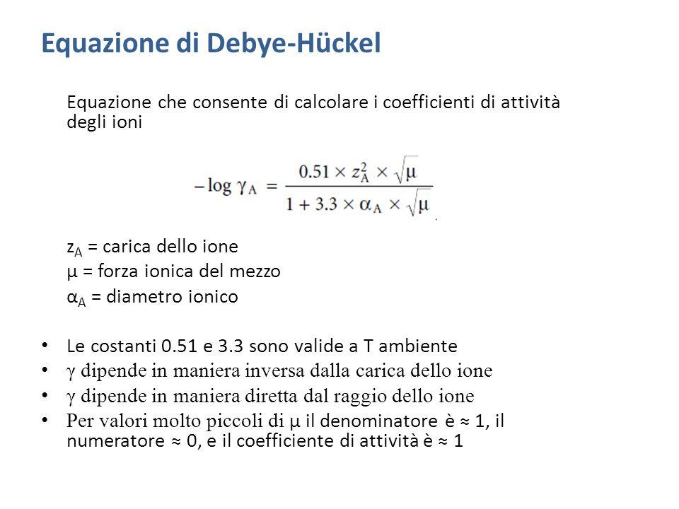 Equazione di Debye-Hückel Equazione che consente di calcolare i coefficienti di attività degli ioni z A = carica dello ione μ = forza ionica del mezzo α A = diametro ionico Le costanti 0.51 e 3.3 sono valide a T ambiente γ dipende in maniera inversa dalla carica dello ione γ dipende in maniera diretta dal raggio dello ione Per valori molto piccoli di μ il denominatore è ≈ 1, il numeratore ≈ 0, e il coefficiente di attività è ≈ 1