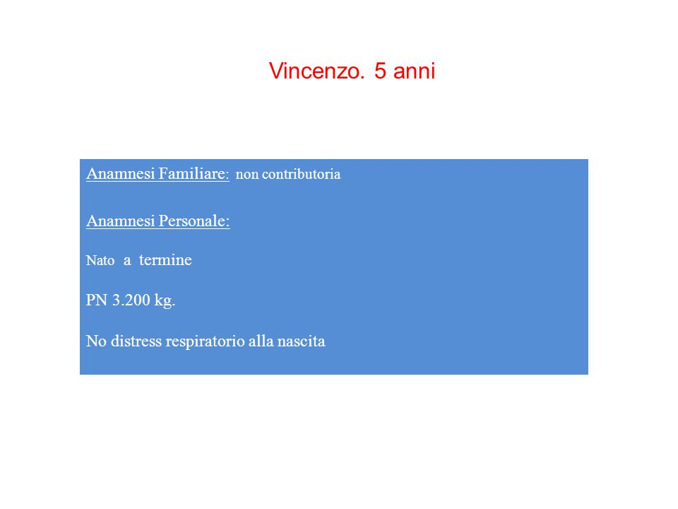 Vincenzo. 5 anni Anamnesi Familiare : non contributoria Anamnesi Personale: Nato a termine PN 3.200 kg. No distress respiratorio alla nascita