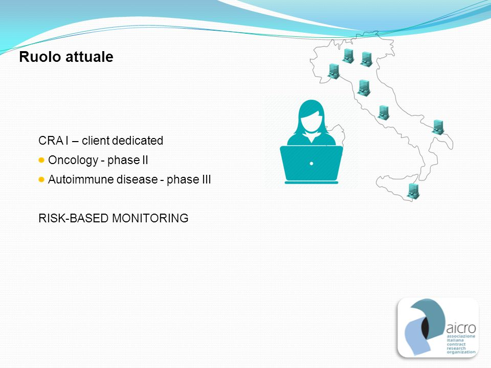 CRA I – client dedicated Oncology - phase II Autoimmune disease - phase III RISK-BASED MONITORING Ruolo attuale