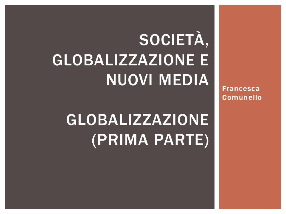 Francesca Comunello SOCIETÀ, GLOBALIZZAZIONE E NUOVI MEDIA GLOBALIZZAZIONE (PRIMA PARTE)
