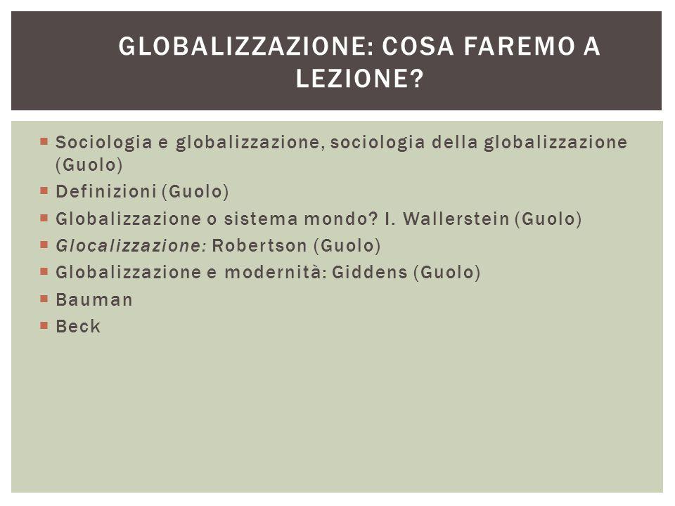 GLOBALIZZAZIONE: COSA FAREMO A LEZIONE?  Sociologia e globalizzazione, sociologia della globalizzazione (Guolo)  Definizioni (Guolo)  Globalizzazio