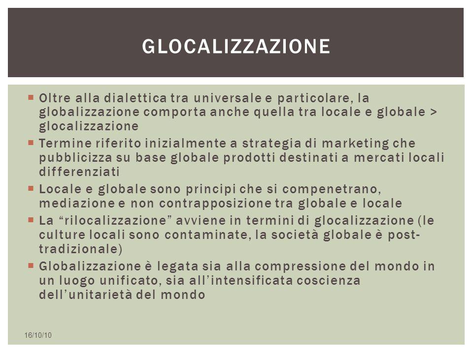  Oltre alla dialettica tra universale e particolare, la globalizzazione comporta anche quella tra locale e globale > glocalizzazione  Termine riferi