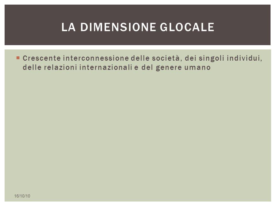  Crescente interconnessione delle società, dei singoli individui, delle relazioni internazionali e del genere umano 16/10/10 LA DIMENSIONE GLOCALE