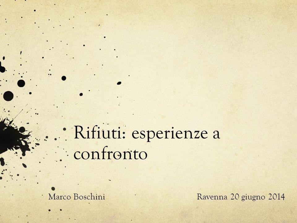 Rifiuti: esperienze a confronto Marco BoschiniRavenna 20 giugno 2014